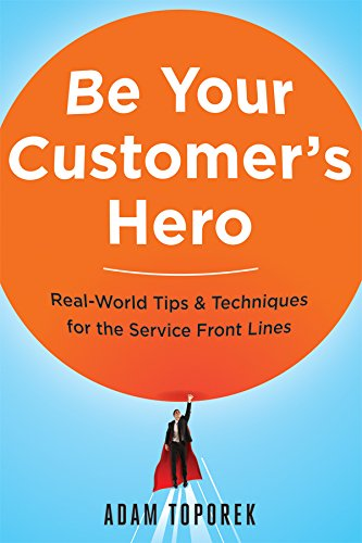 Be Your Customer's Hero: Real-World Tips & Techniques for the Service Front Lines por Adam Toporek