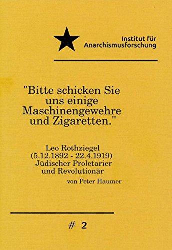 """""""Bitte schicken Sie uns einige Maschinengewehre und Zigaretten."""": Leo Rothziegel (5.12.1892-22.4.1919), Jüdischer Proletatier und Revolutionär. (Institut für Anarchismusforschung / Schriften)"""