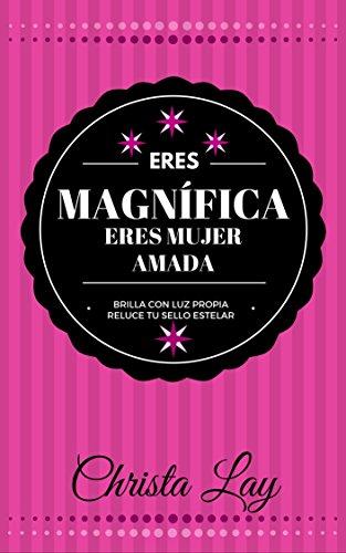 Eres MAGNÍFICA Eres Mujer AMADA: Brilla con luz propia Reluce tu Sello Estelar (Spanish Edition)