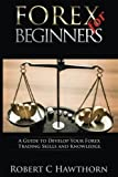 Forex for Beginners: A Guide to Develop Your Forex Trading Skills and Knowledge