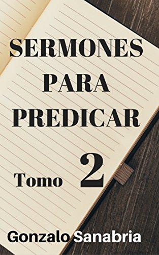 SERMONES PARA PREDICAR. TOMO 2: Reflexiones y estudios de la Biblia por Gonzalo Sanabria