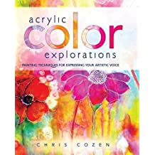 Acrylic Color Explorations: Painting Techniques for Expressing Your Artistic Voice by Chris Cozen (2015-12-09)