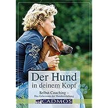 Der Hund in deinem Kopf: Selbstcoaching- Das Geheimnis der Hundeerziehung (Mit Hunden Kommunizieren)