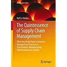 The Quintessence of Supply Chain Management: What You Really Need to Know to Manage Your Processes in Procurement, Manufacturing, Warehousing and Logistics (Quintessence Series)