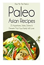 Pass Me The Paleo's Paleo Asian Recipes: 25 Appetizers, Sides, Dishes and Desserts That Your Family Will Love by Alison Handley (2014-09-22)