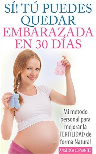 SÍ!  TÚ PUEDES QUEDAR EMBARAZADA EN 30 DÍAS - Mi método personal para mejorar la FERTILIDAD de forma Natural: (como hacer para quedar embarazada) (Spanish Edition)