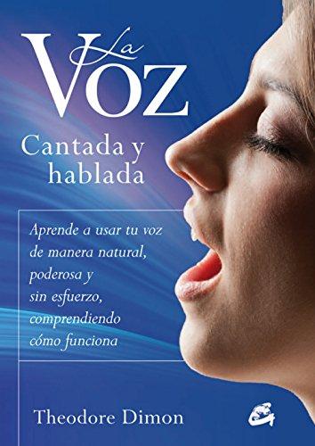 La voz Cantada y Hablada / The Sung And Spoken Voice: Aprende a Usar Tu Voz De Manera Natural, Poderosa Y Sin Esfuerzo, Comprendiendo Cómo Funciona por Theodore Dimon