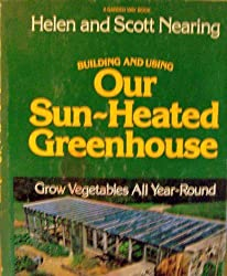 Building and using our sun-heated greenhouse: Grow vegetables all year-round by Helen Nearing (1977-08-02)