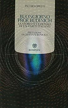 Buongiorno Prof. Budinich: La Storia eccezionale di un fisico italiano (Tascabili. Saggi Vol. 362) di [Greco, Pietro]