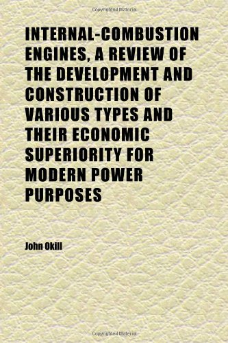 Internal-Combustion Engines, a Review of the Development and Construction of Various Types and Their Economic Superiority for Modern Power