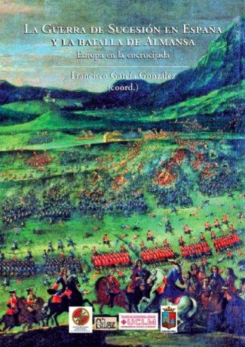 La Guerra de Sucesión en España y la batalla de Almansa. Europa en la encrucijada (Silex Universidad)
