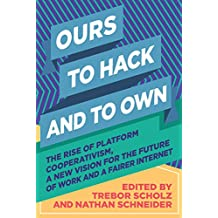 Ours to Hack and to Own: The Rise of Platform Cooperativism, A New Vision for the Future of Work and a Fairer Internet (English Edition)