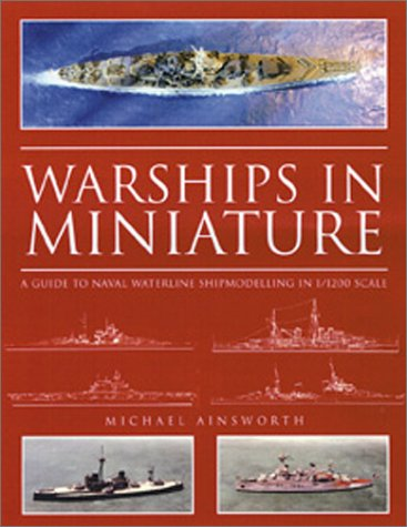 Warships in Miniature: A Guide to Naval Waterline Shipmodeling in 1/1200 Scale por Michael Ainsworth