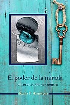 El poder de la mirada: Al servicio del encuentro (Spanish Edition) di [Amezcua, Karla P.]