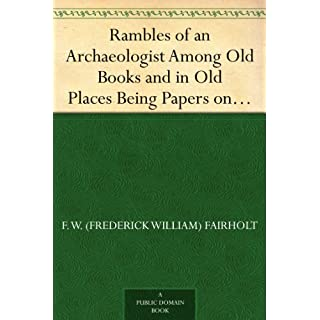 Rambles of an Archaeologist Among Old Books and in Old Places Being Papers on Art, in Relation to Archaeology, Painting,Art-Decoration, and Art-Manufacture