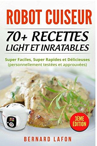 ROBOT CUISEUR: 70+ RECETTES LIGHT ET INRATABLES: Super Faciles, Super Rapides et Délicieuses (personnellement testées et approuvées). 3ème édition. par Bernard Lafon