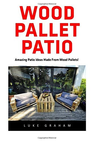 Wood Pallet Patio: For Beginners! - 30 Amazing and Modern Wood Pallets Projects To Decorate Your Garden And Home! (Wood Pallet, DIY Projects, DIY Household Hacks) by Luke Graham (2016-06-14)