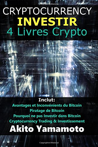 Cryptocurrency Investir: 4 Livres Crypto - Inclut: Avantages et Inconvénients du Bitcoin - Piratage de Bitcoin - Pourquoi ne pas Investir dans Bitcoin ... & Investissement: Volume 1 (Crypto Assets)