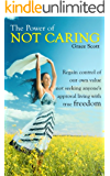 The Power of Not Caring: Not Caring what People Think, Experience True Freedom