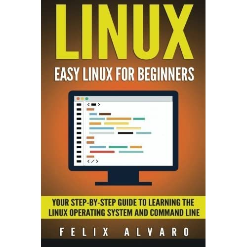 LINUX: Easy Linux For Beginners, Your Step-By-Step Guide To Learning The Linux Operating System And Command Line (Linux Series) by Felix Alvaro (2016-02-29)