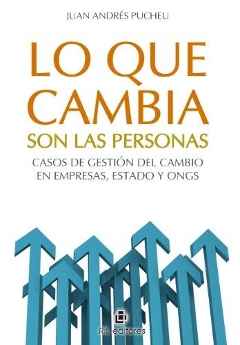 Lo que cambia son las personas: casos de gestión del cambio en empresas, Estado y ONGs por Juan Andrés Pucheu