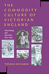 The Commodity Culture of Victorian England: Advertising and Spectacle, 1851-1914 by Thomas Richards (1991-10-01)