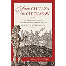 From Chicaza to Chickasaw: The European Invasion and the Transformation of the Mississippian World, 1540-1715