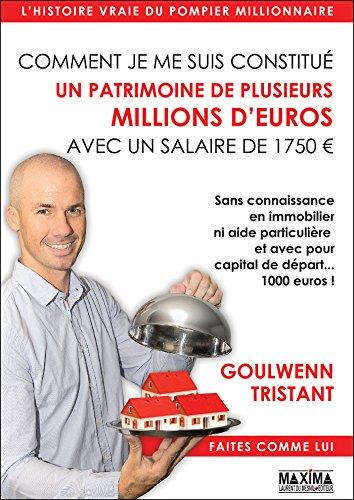 Comment je me suis constitué un patrimoine de plusieurs millions d'euros avec un salaire de 1750 euros: sans connaissance en immobilier ni aide particulière ... avec pour capital de départ... 1000 euros ! par Goulwenn Tristant