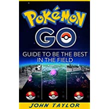Pokémon Go: Guide To Be The Best In The Field (Pokémon Go, Guide, Secrets, Tips,Strategies, iOS, Android. Book 1) (English Edition)