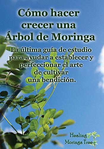 Como hacer crecer una Arbol de Moringa: La última guía de estudio para ayudar a establecer y perfeccionar el arte de cultivar una bendición. por Cornelius Epps
