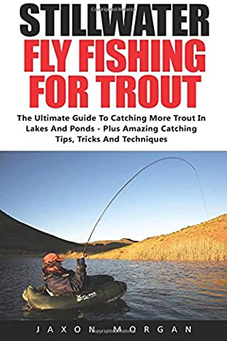Stillwater Fly Fishing For Trout: The Ultimate Guide To Catching More Trout In Lakes And Ponds - Plus Amazing Catching Tips, Tricks And