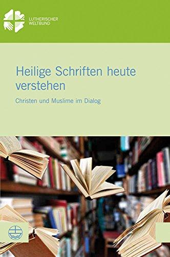 Heilige Schriften heute verstehen: Christen und Muslime im Dialog (LWB-Dokumentation, Band 62)