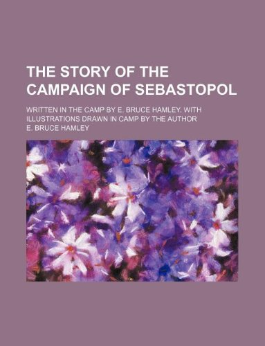 The Story of the Campaign of Sebastopol; Written in the Camp by E. Bruce Hamley. with Illustrations Drawn in Camp by the Author