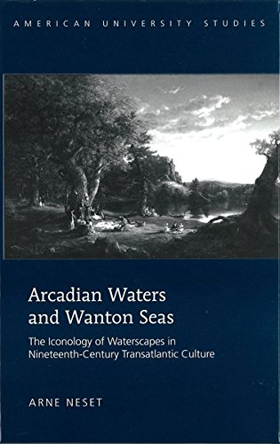 Arcadian Waters and Wanton Seas: The Iconology of Waterscapes in Nineteenth-Century Transatlantic Culture (American University Studies / Series 19: General Literature, Band 36)
