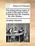 The distinguishing marks of a work of the spirit of God. Extracted from Mr. Edwards. ... By John Wesley, ... by Jonathan Edwards (2010-06-10)