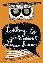 Talking to Girls About Duran Duran: One Young Man's Quest for True Love and a Cooler Haircut by Rob Sheffield (2010-07-15)