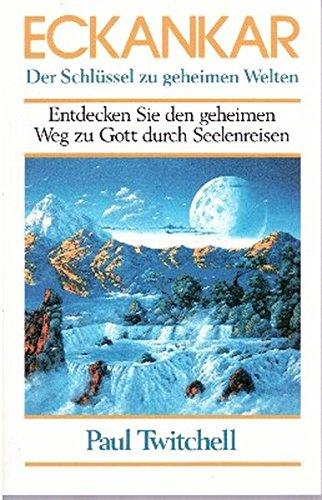 Eckankar - Der Schlüssel zu geheimen Welten: Entdecken Sie den geheimen Weg zu Gott durch Seelenreisen
