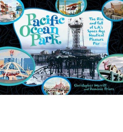 pacific-ocean-park-the-rise-and-fall-of-las-space-age-pleasure-pier-author-domenic-priore-published-