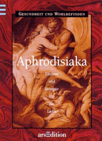Aphrodisiaka. Elixiere und Rezepte für die Liebe.