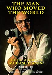 The Man Who Moved the World: The Life & Work of Mohamed Amin
