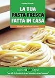 La tua pasta fresca fatta in casa. Metodi, ingredienti, ricette
