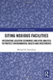 Siting Noxious Facilities: Integrating Location Economics and Risk Analysis to Protect Environmental Health and Investments (Earthscan Risk in Society)