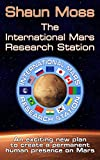 The International Mars Research Station: An exciting new plan to create a permanent human presence on Mars