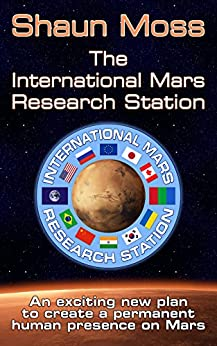 The International Mars Research Station: An exciting new plan to create a permanent human presence on Mars (English Edition) de [Moss, Shaun]