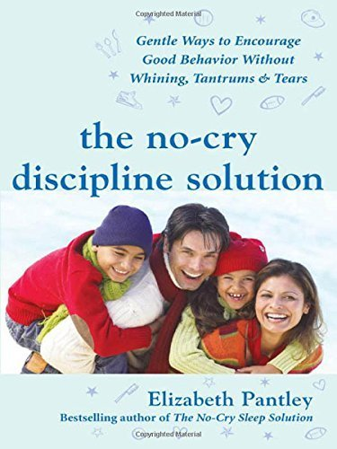 The No-Cry Discipline Solution: Gentle Ways to Encourage Good Behavior Without Whining, Tantrums, and Tears: Foreword by Tim Seldin (Pantley) by Pantley, Elizabeth (2007) Paperback
