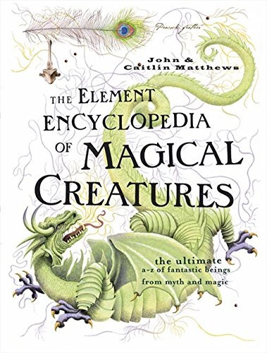 The Element Encyclopedia of Magical Creatures: The Ultimate A-Z of Fantastic Beings from Myth and Magic por John Matthews
