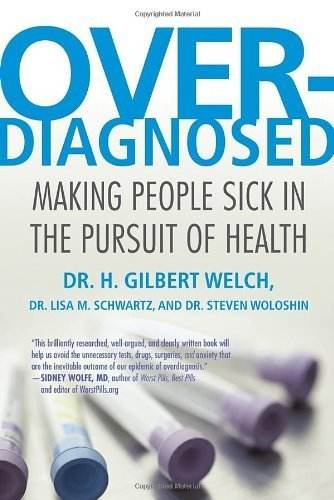 Overdiagnosed: Making People Sick in the Pursuit of Health by Welch, H. Gilbert, Schwartz, Lisa, Woloshin, Steve (2012) Paperback