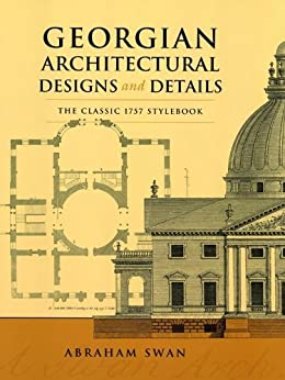 Georgian Architectural Designs and Details: The Classic 1757 Stylebook (Dover Architecture) by [Swan, Abraham]