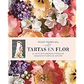 Tartas En Flor: El Arte de Elaborar y Modelar Exquisitas Flores de Azucar