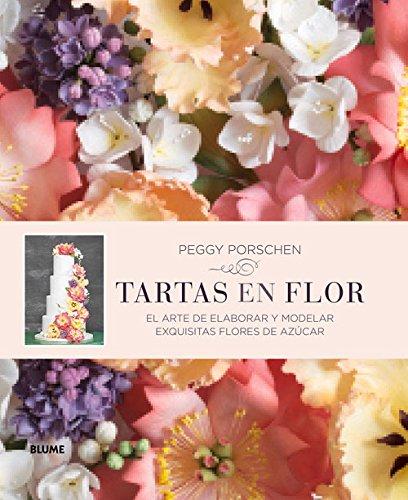 Tartas En Flor: El Arte de Elaborar y Modelar Exquisitas Flores de Azucar por Peggy Porschen
